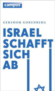 Gershom Gorenberg: Israel schafft sich ab