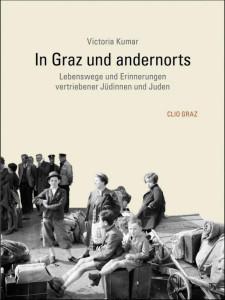 Victoria Kumar:  In Graz und andernorts.  Lebenswege und Erinnerungen vertriebener Jüdinnen und Juden.  Clio Graz 2014; 228 S., 19. EUR